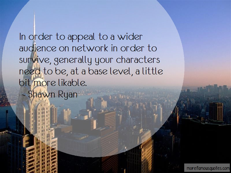 Shawn Ryan Quotes: In Order To Appeal To A Wider Audience