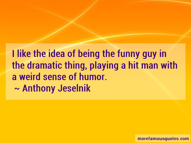 Anthony Jeselnik Quotes: I Like The Idea Of Being The Funny Guy