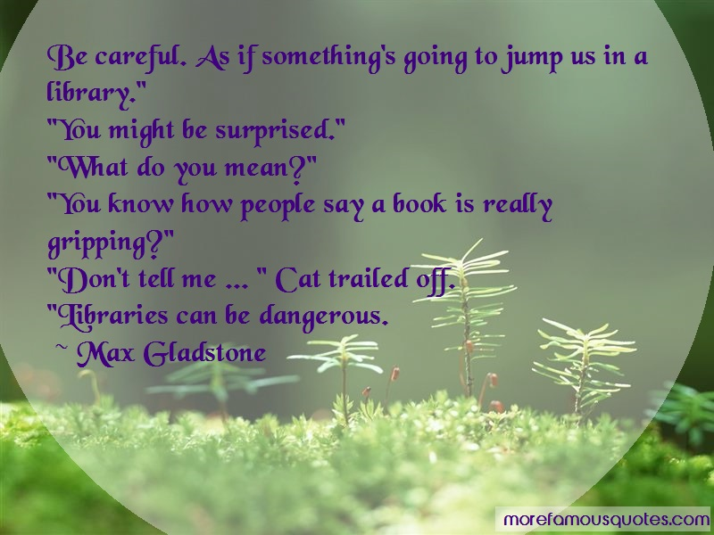 Max Gladstone Quotes: Be Careful As If Somethings Going To