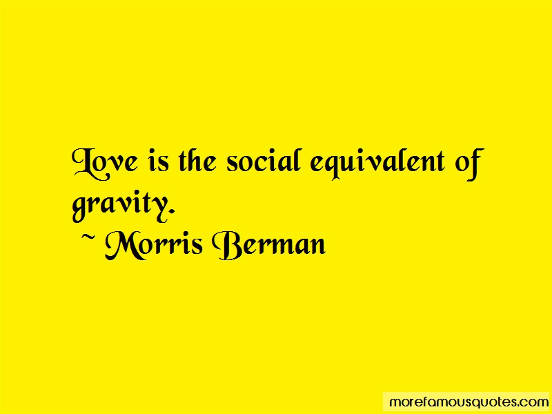 Morris Berman Quotes: Love Is The Social Equivalent Of Gravity