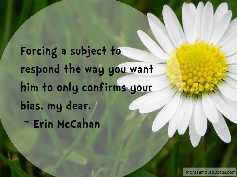 Erin McCahan Quotes: Forcing a subject to respond the way you