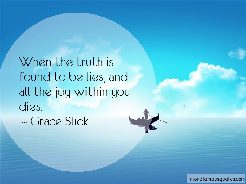 Grace Slick Quotes: When the truth is found to be lies and