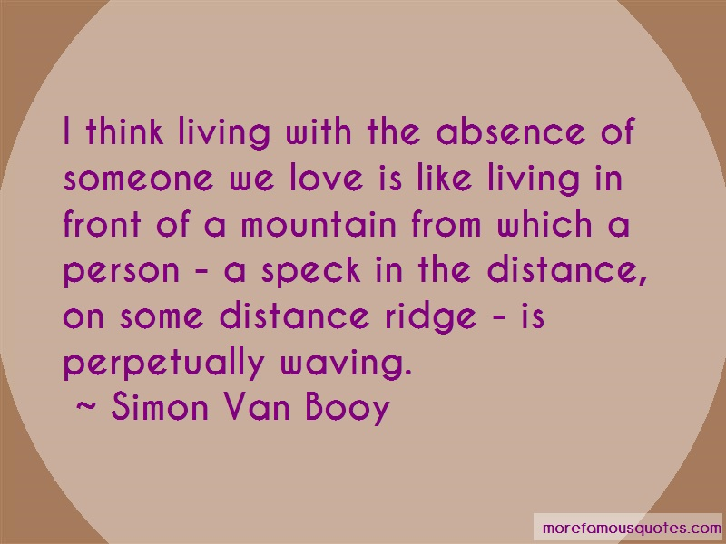 Simon Van Booy Quotes: I think living with the absence of