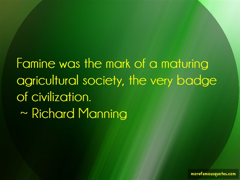 Richard Manning Quotes: Famine Was The Mark Of A Maturing