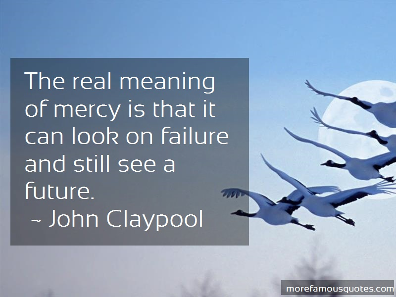 John Claypool Quotes: The Real Meaning Of Mercy Is That It Can