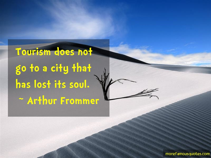 Arthur Frommer Quotes: Tourism Does Not Go To A City That Has
