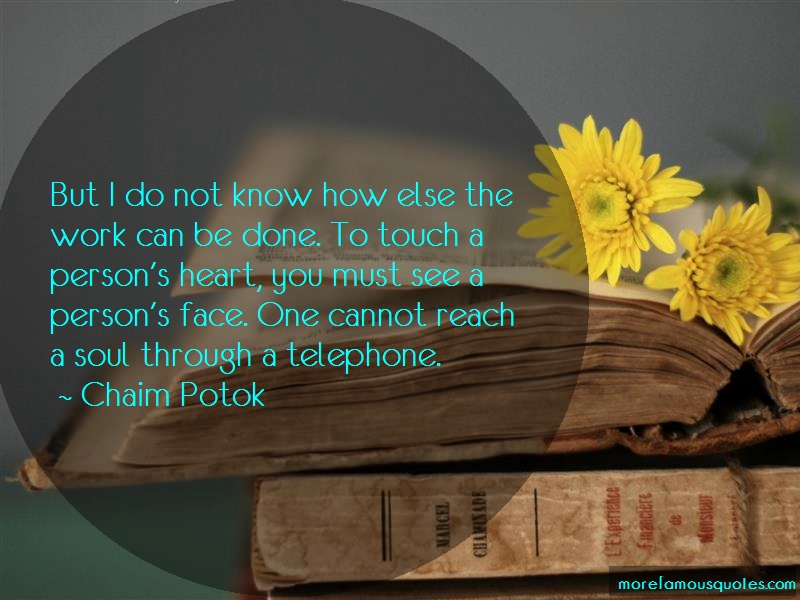 Chaim Potok Quotes: But I Do Not Know How Else The Work Can