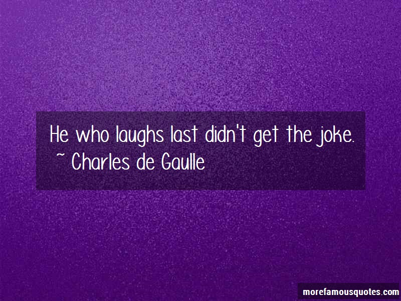 Charles De Gaulle Quotes: He Who Laughs Last Didnt Get The Joke