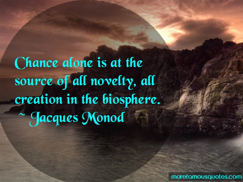 Jacques Monod Quotes: Chance alone is at the source of all