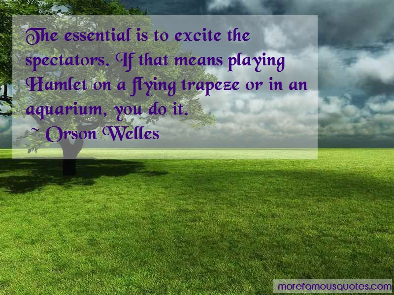 Orson Welles Quotes: The Essential Is To Excite The