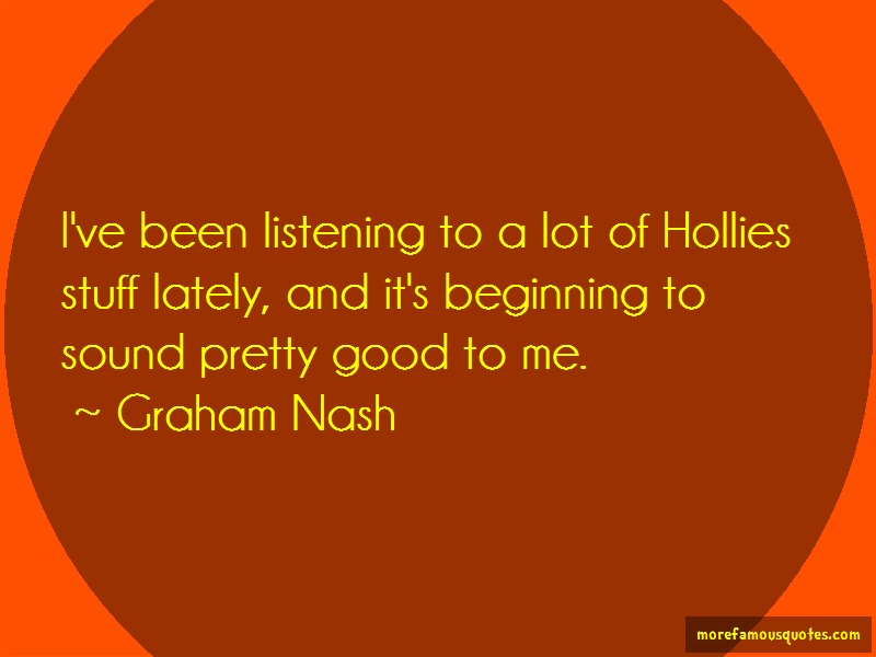 Graham Nash Quotes: Ive been listening to a lot of hollies