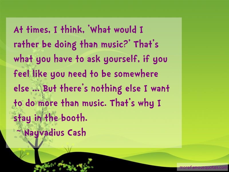 Nayvadius Cash Quotes: At times i think what would i rather be