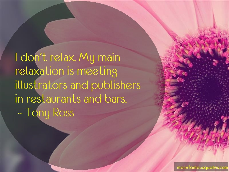 Tony Ross Quotes: I dont relax my main relaxation is