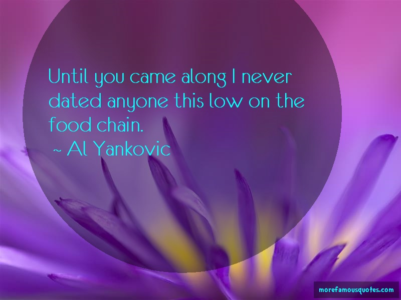 Al Yankovic Quotes: Until you came along i never dated