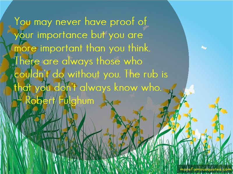 Robert Fulghum Quotes: You may never have proof of your