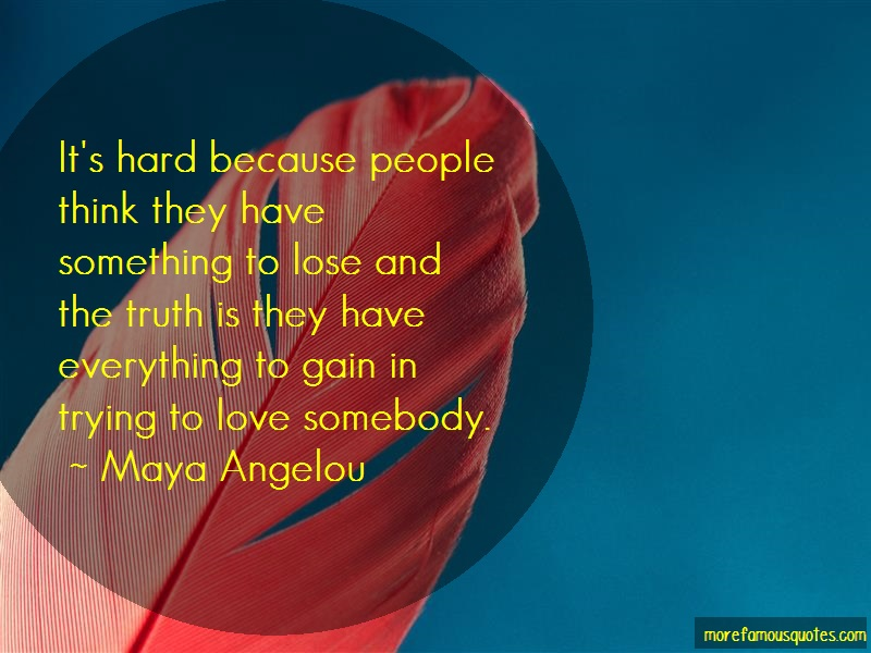 Maya Angelou Quotes: Its Hard Because People Think They Have