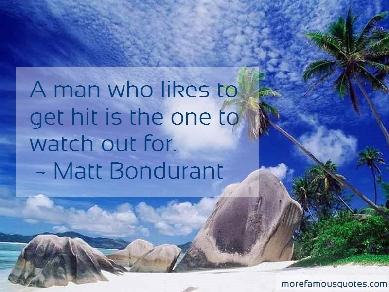 Matt Bondurant Quotes: A Man Who Likes To Get Hit Is The One To