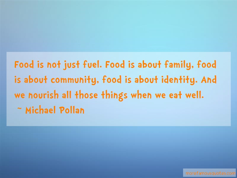 Michael Pollan Quotes: Food is not just fuel food is about