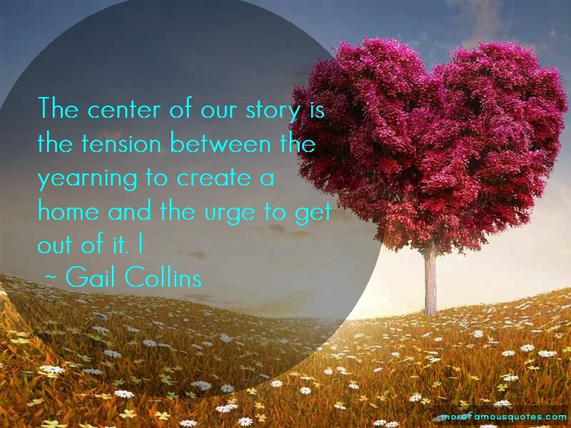 Gail Collins Quotes: The center of our story is the tension