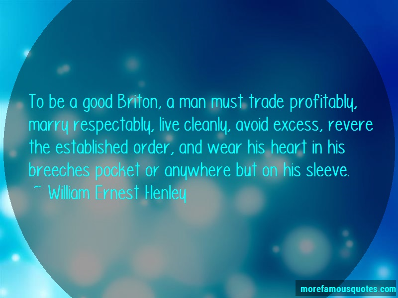 William Ernest Henley Quotes: To Be A Good Briton A Man Must Trade