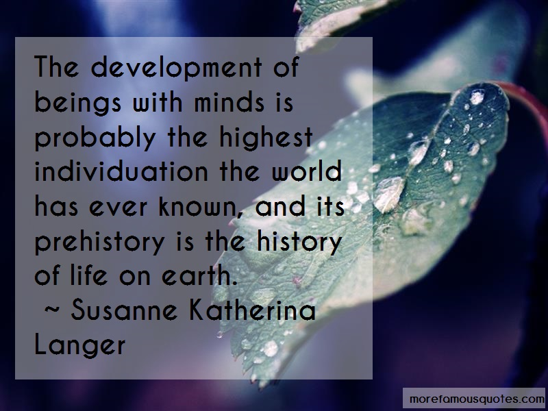 Susanne Katherina Langer Quotes: The development of beings with minds is