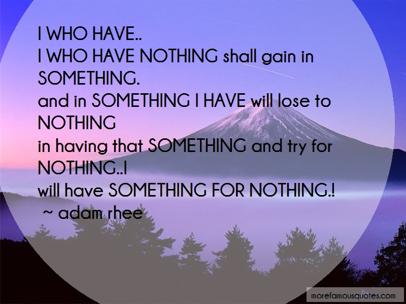Adam Rhee Quotes: I who have i who have nothing shall gain