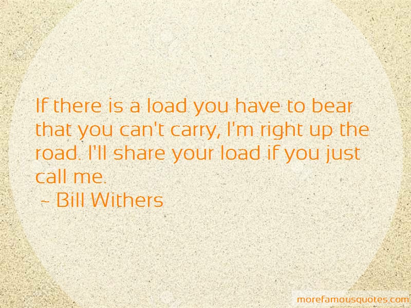 Bill Withers Quotes: If There Is A Load You Have To Bear That