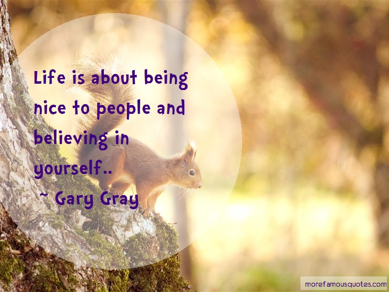 Gary Gray Quotes: Life Is About Being Nice To People And