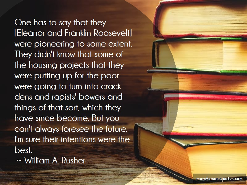 William A. Rusher Quotes: One has to say that they eleanor and