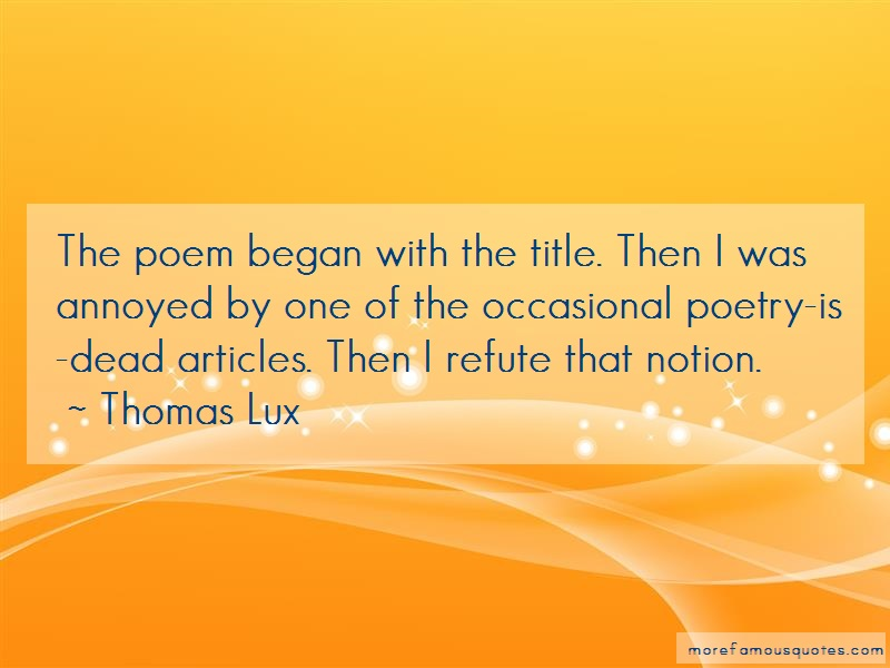 Thomas Lux Quotes: The poem began with the title then i was
