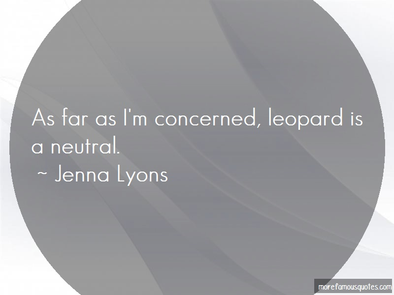 Jenna Lyons Quotes: As far as im concerned leopard is a