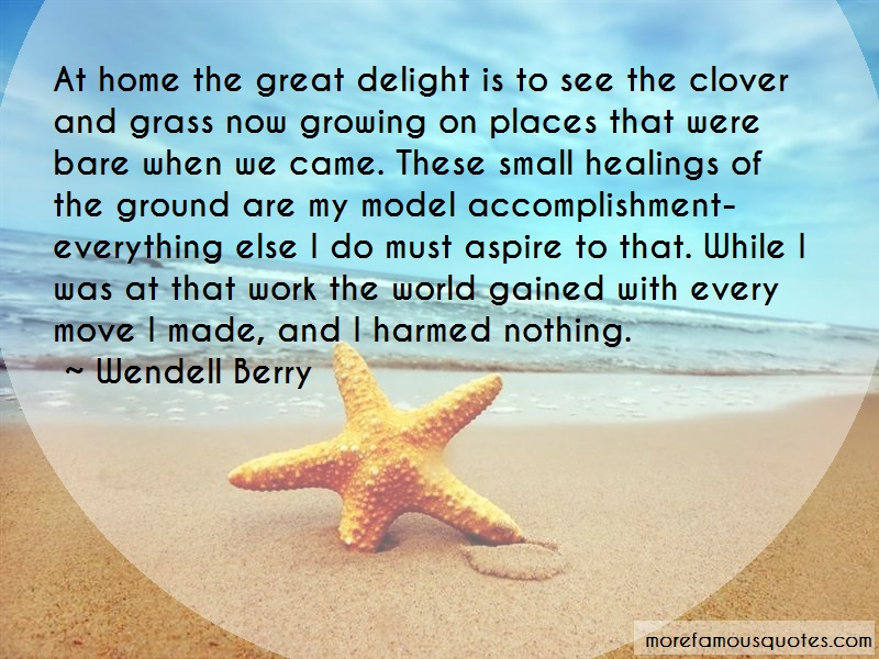 Wendell Berry Quotes: At home the great delight is to see the