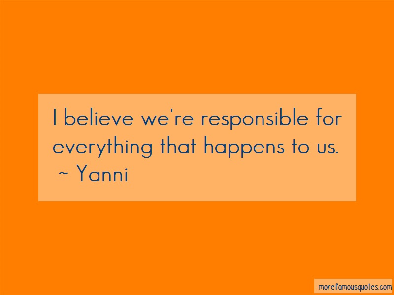 Yanni Quotes: I believe were responsible for