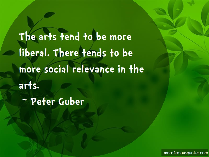 Peter Guber Quotes: The arts tend to be more liberal there