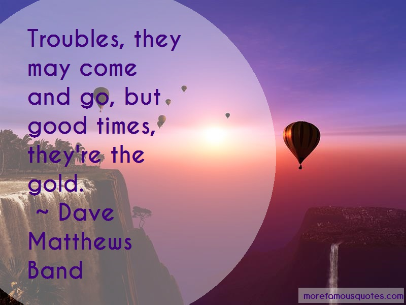 Dave Matthews Band Quotes: Troubles they may come and go but good