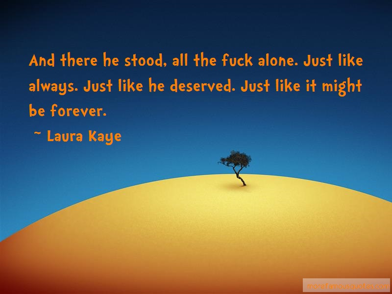 Laura Kaye Quotes: And there he stood all the fuck alone