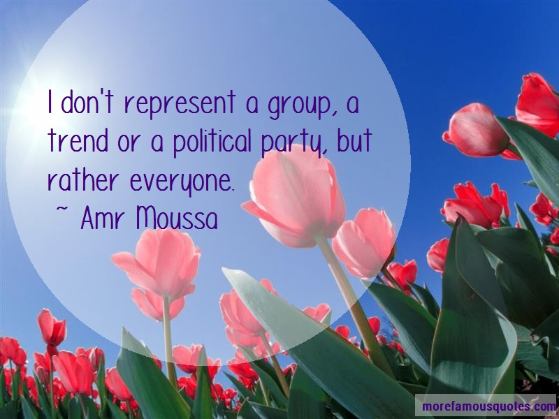 Amr Moussa Quotes: I Dont Represent A Group A Trend Or A