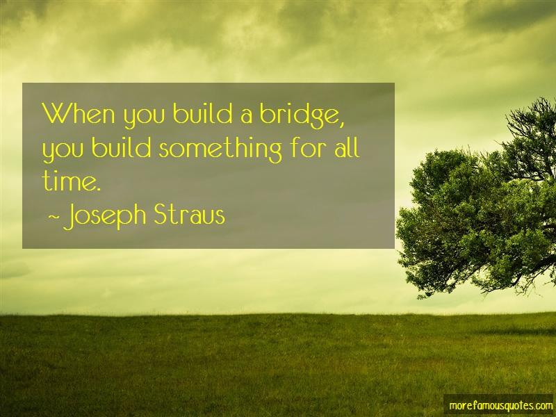 Joseph Straus Quotes: When You Build A Bridge You Build