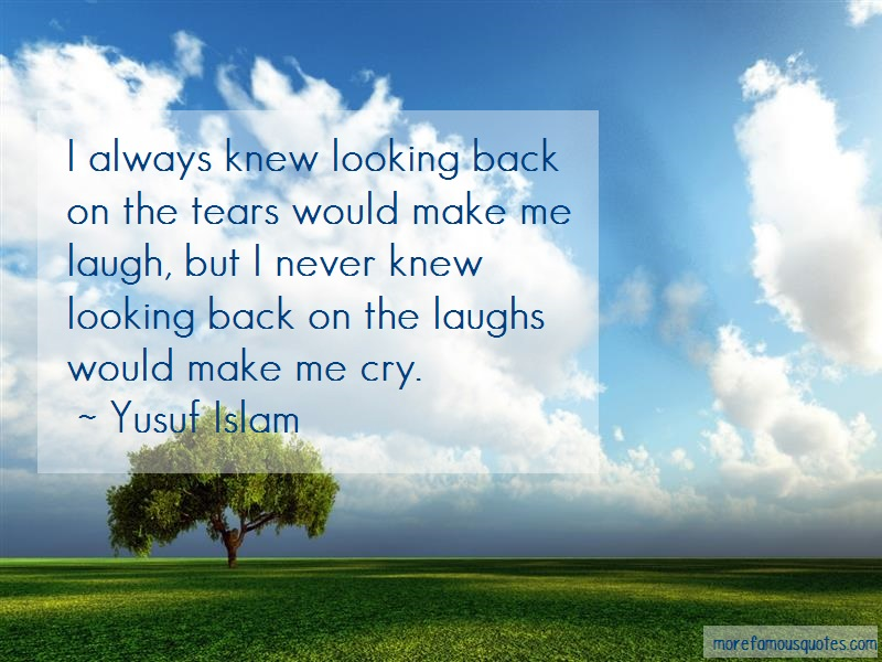 Yusuf Islam Quotes: I always knew looking back on the tears