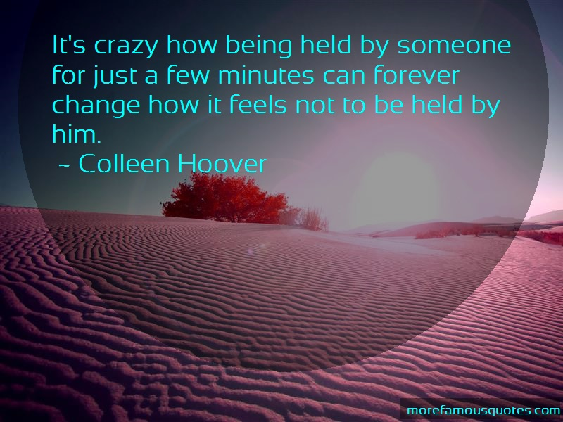 Colleen Hoover Quotes: Its Crazy How Being Held By Someone For