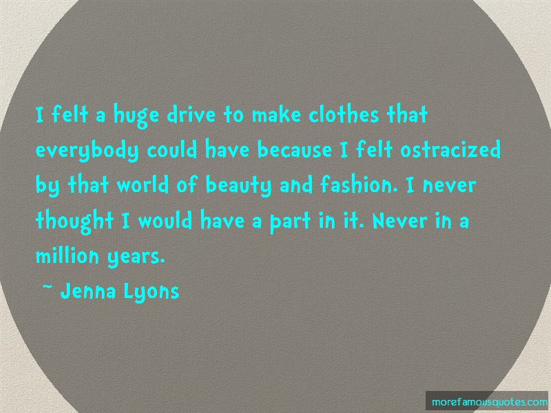 Jenna Lyons Quotes: I felt a huge drive to make clothes that
