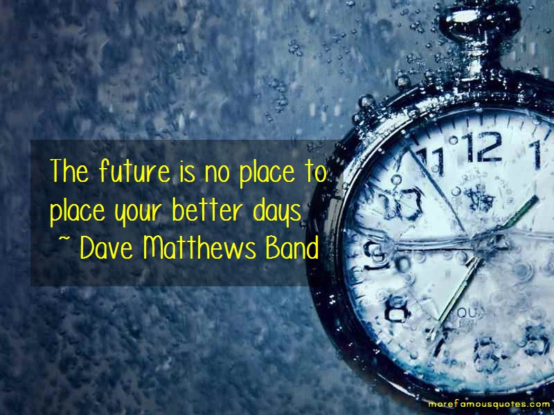 Dave Matthews Band Quotes: The future is no place to place your