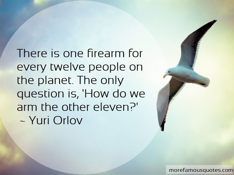 Yuri Orlov Quotes: There is one firearm for every twelve