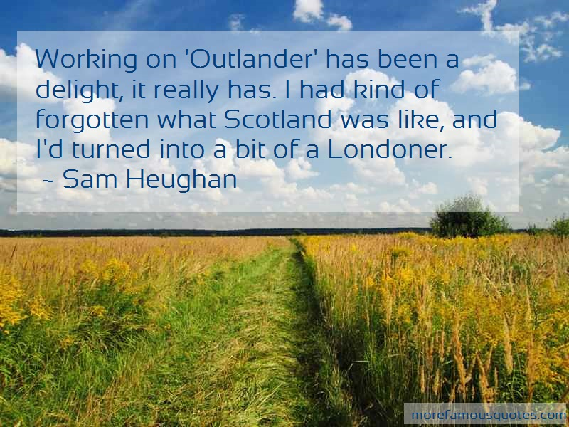 Sam Heughan Quotes: Working on outlander has been a delight
