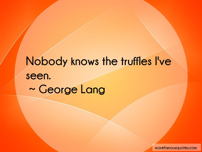 George Lang Quotes: Nobody Knows The Truffles Ive Seen