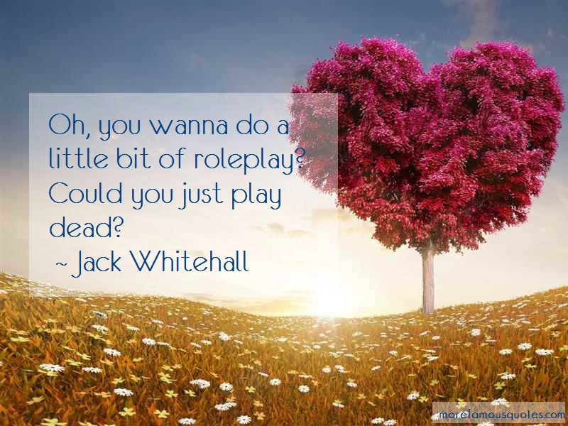 Jack Whitehall Quotes: Oh you wanna do a little bit of roleplay