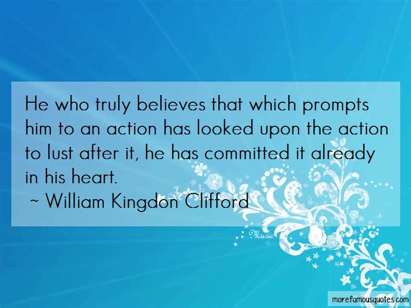 William Kingdon Clifford Quotes: He who truly believes that which prompts