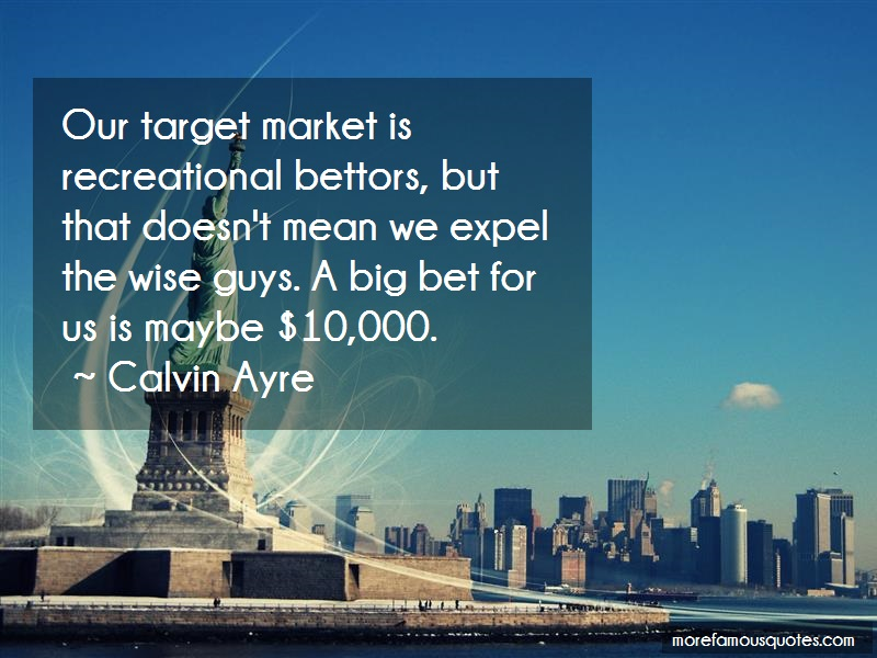 Calvin Ayre Quotes: Our Target Market Is Recreational