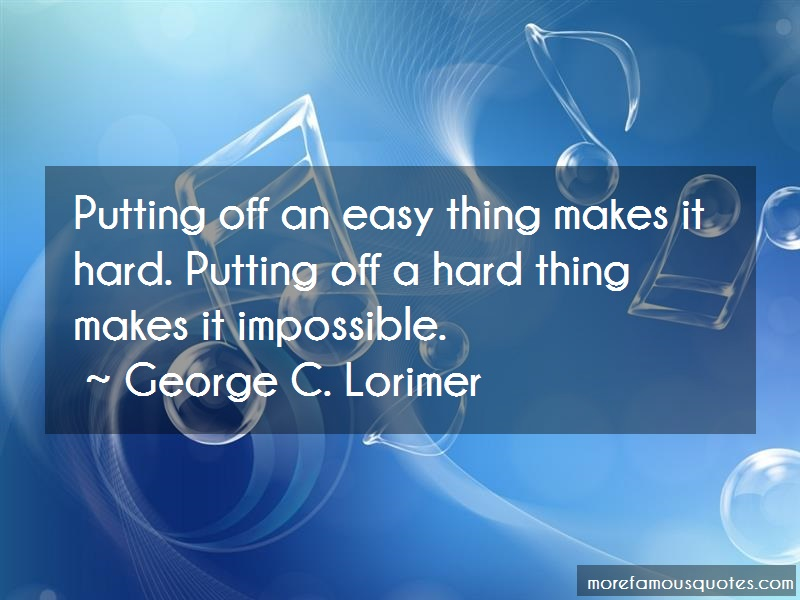 George C. Lorimer Quotes: Putting Off An Easy Thing Makes It Hard