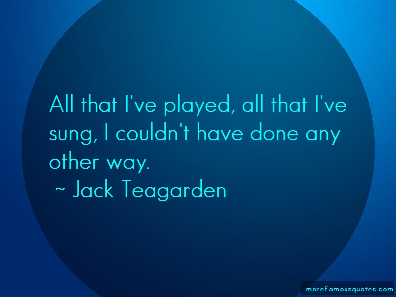 Jack Teagarden Quotes: All that ive played all that ive sung i